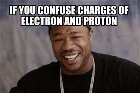 If Meme - meme creator if you confuse charges of electron and