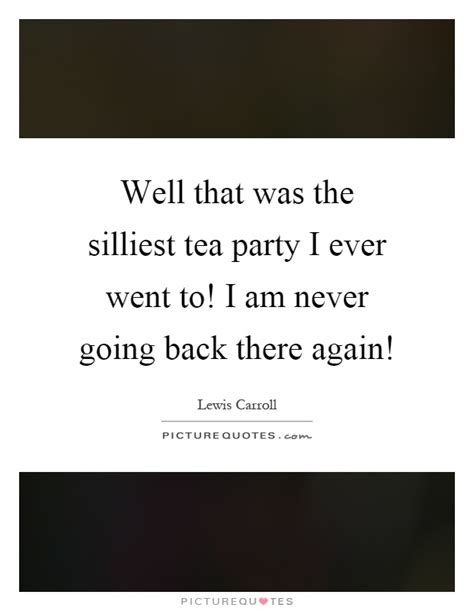 well that was the silliest tea i went to i am