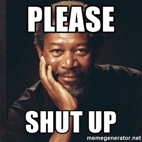 Shut Up Meme - please shut up morgan freeman meme generator