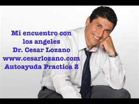 biografia dr cesar lozano mi encuentro con los angeles dr cesar lozano youtube