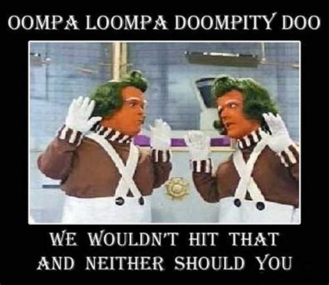 Oompa Loompa Meme - 18 demotivational posters to get the weekend started