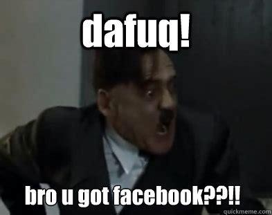 Dafuq Girl Meme - dafuq bro u got facebook hitler dafuq quickmeme