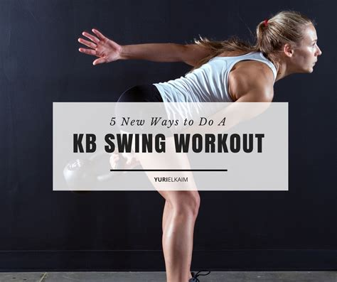 kettlebell swing workout 5 new ways to do a kettlebell swing workout yuri elkaim