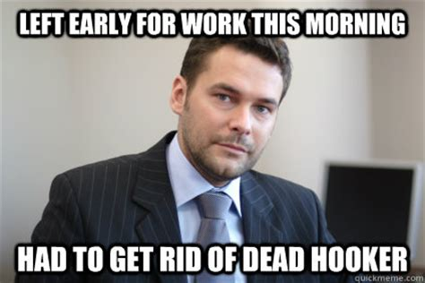 Hooker Memes - left early for work this morning had to get rid of dead hooker misc quickmeme