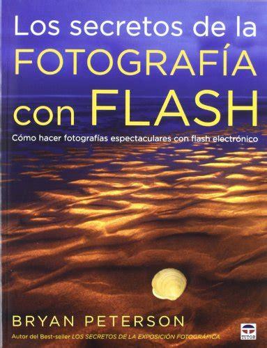 libro los secretos de la leer libro los secretos de la fotograf 237 a con flash c 243 mo hacer fotograf 237 as espectaculares con
