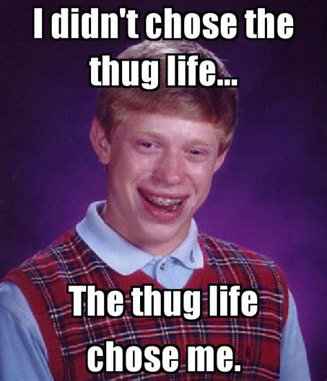 Meme Chose - i didn t chose the thug life the thug life chose me