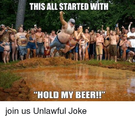 Hold My Beer Meme - this all started with hold my beer join us unlawful joke