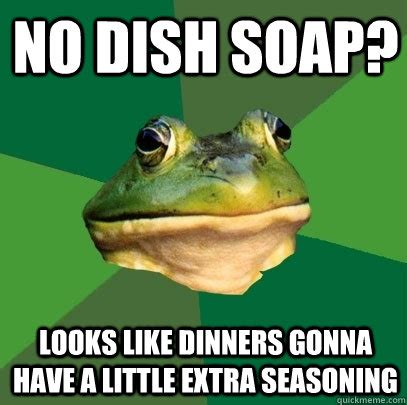 Soap Meme - no dish soap looks like dinners gonna have a little extra