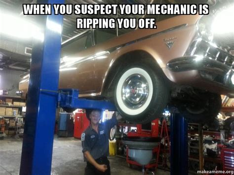 Car Mechanic Memes - when you suspect your mechanic is ripping you off