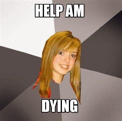 Dying Memes - meme creator help am dying meme generator at memecreator