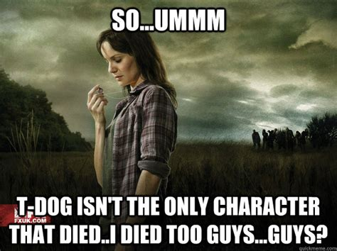T Dog Meme - so ummm t dog isn t the only character that died i died