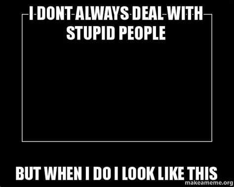 Memes About Stupid People - i dont always deal with stupid people but when i do i look