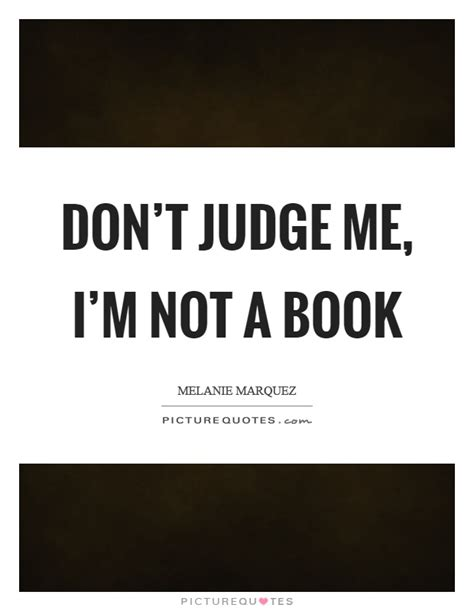Don T Judge Me Quotes by Dont Judge Me Quotes Sayings Dont Judge Me Picture Quotes