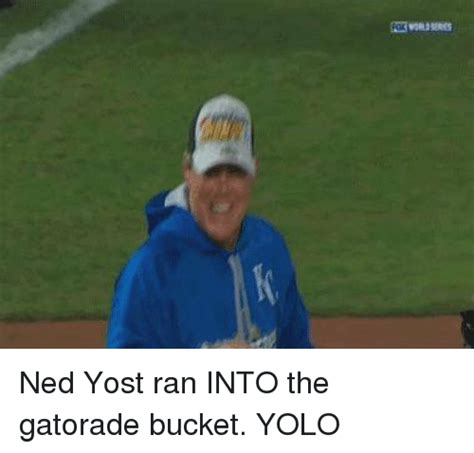 Gatorade Meme - ned yost ran into the gatorade bucket yolo gatorade meme