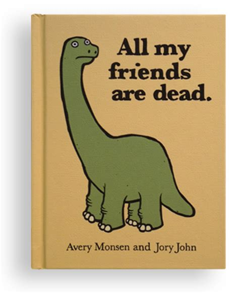all my friends are dead all my friends are dead a book by avery monsen and jory