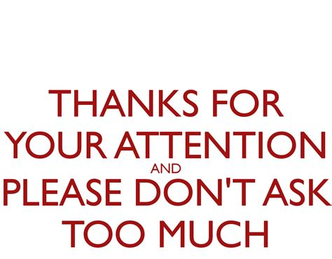 thanks for your attention and please don t ask too much