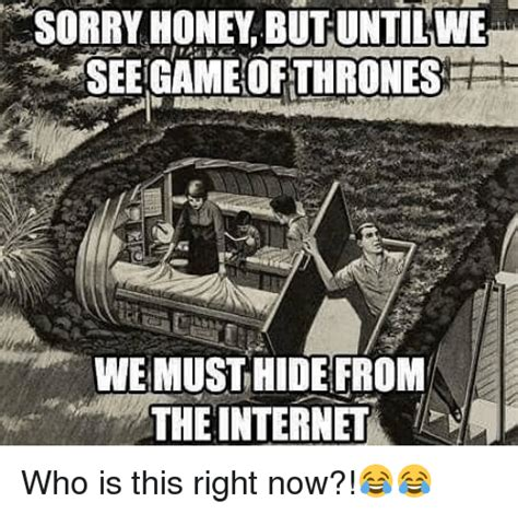 The Game Internet Meme - sorry honey butuntilwe seegame ofthrones we must hide from
