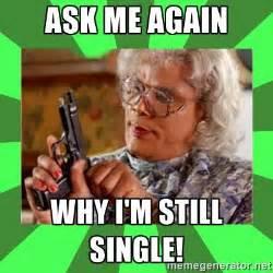 Single People Memes - ask me again why i m still single madea meme generator