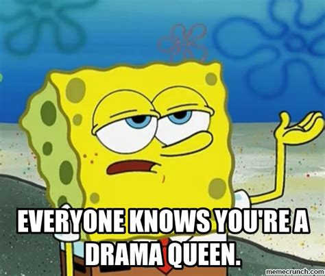 Drama Queen Meme - everyone knows you re a drama queen