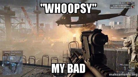 My Bad Meme - quot whoopsy quot my bad battlefield 4 make a meme