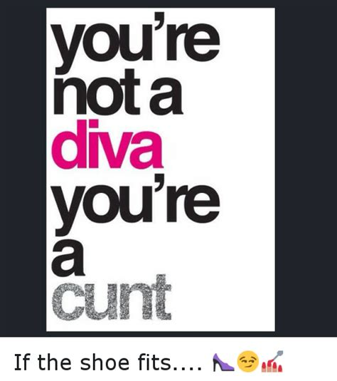 If The Shoe Fits Meme - you re nota diva you re cunt if the shoe fits funny