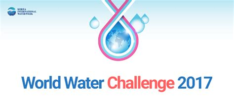world water challenge korea international water week 2017