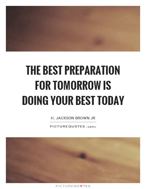 the best pictures of today the best preparation for tomorrow is doing your best today