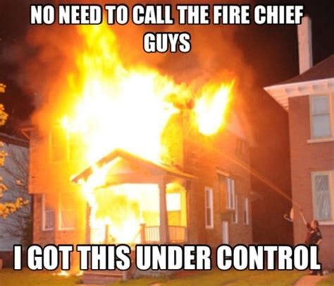 Fire Meme - i got this fire under control awesome pinterest