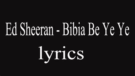 ed sheeran bibia be ye ye lyrics ed sheeran bibia be ye ye lyrics youtube