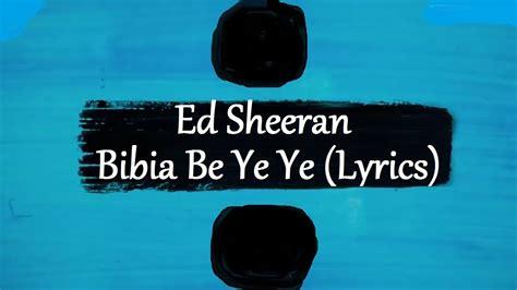 ed sheeran bibia be ye ye lyrics ed sheeran bibia be ye ye 247 lyrics youtube