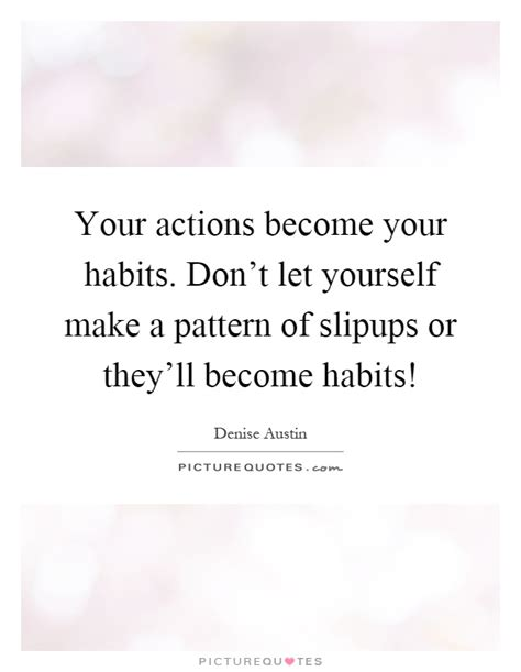 pattern making quotes your actions become your habits don t let yourself make a
