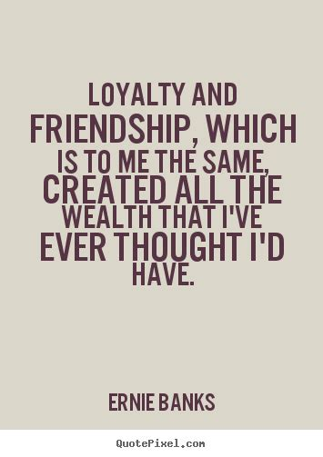 quotes and loyalty ernie banks image quotes loyalty and friendship which is to me the same