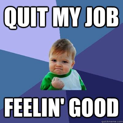 Quitting Meme - quit my job feelin good success kid quickmeme