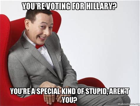 You Re Stupid Meme - you re voting for hillary you re a special kind of stupid