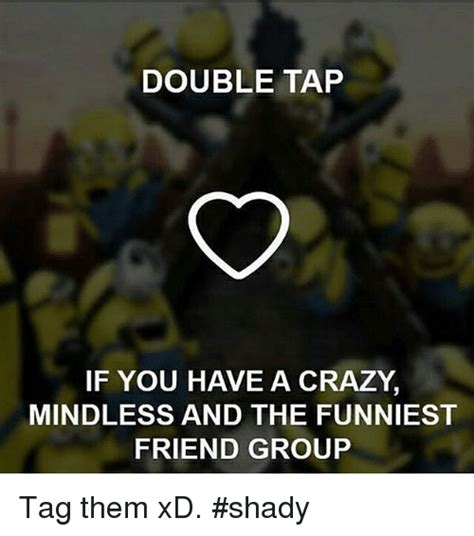 Crazy Friends Meme - double tap if you h ve a crazy mindless and the funniest