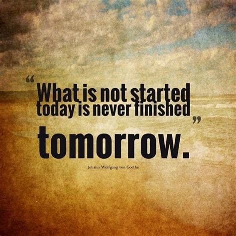 what is not started today is never finished tomorrow