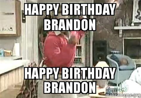 Brandon Meme - happy birthday brandon happy birthday brandon make a meme