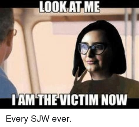 Every Meme Ever - look at me i am the victim now every sjw ever meme on sizzle