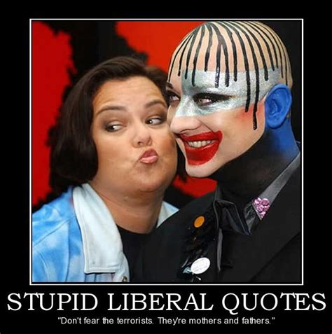 The Stupid stupid liberal quotes quotesgram
