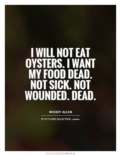 will not eat i will not eat oysters i want my food dead not sick not picture quotes