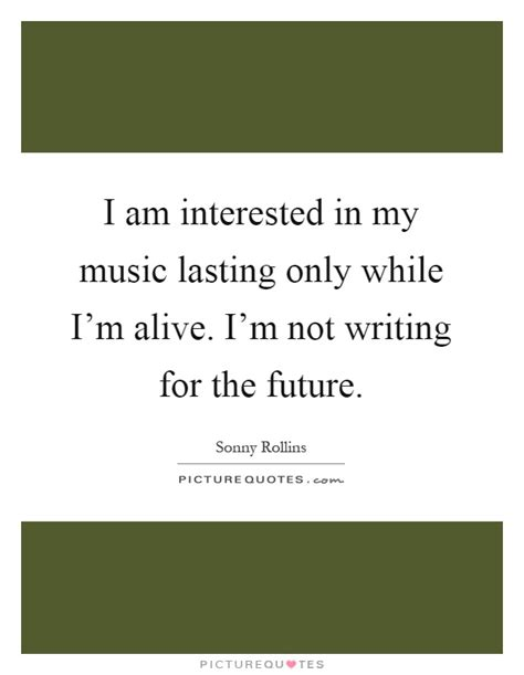 i am interested in my lasting only while i m alive