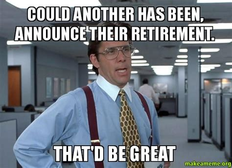 Office Space Meme That D Be Great - could another has been announce their retirement that d
