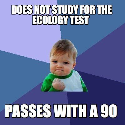 For Meme - meme creator does not study for the ecology test passes