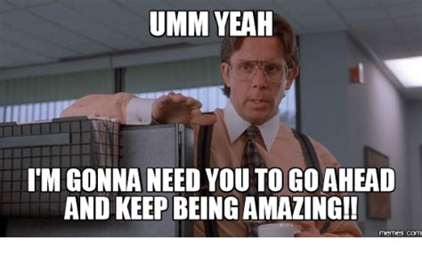 Amazing Meme - umm yeah i m gonna need you to goahead and keep being
