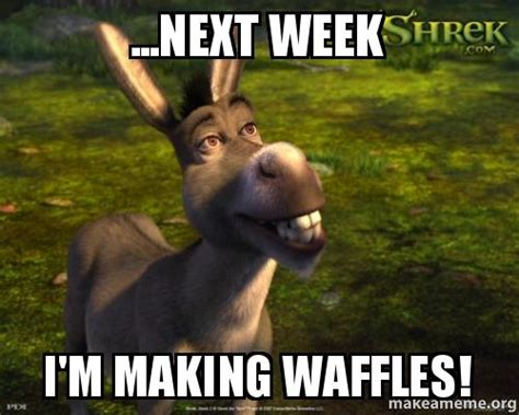 Next Meme - next week i m making waffles make a meme
