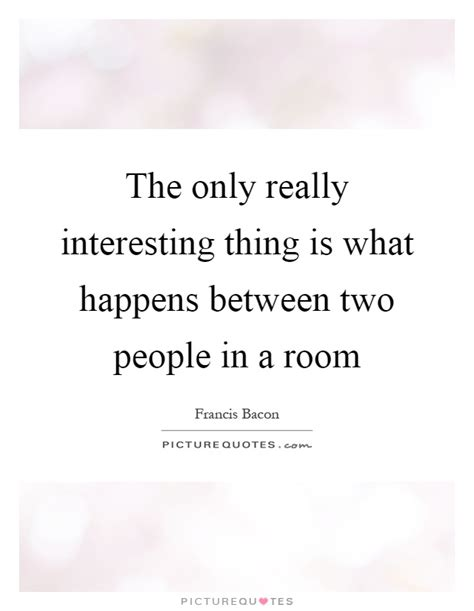 What Happens In The Room The Only Really Interesting Thing Is What Happens Between