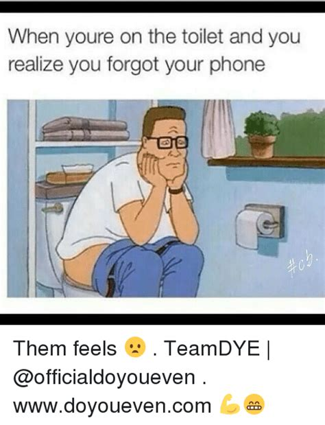 Them Feels Meme - when youre on the toilet and you realize you forgot your
