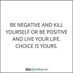 Be negative and kill yourself or be positive and live your ...