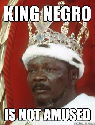 Meme Negro - king negro is not amused king nigger quickmeme
