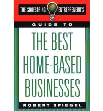 the shoestring entrepreneur s guide to the best home based